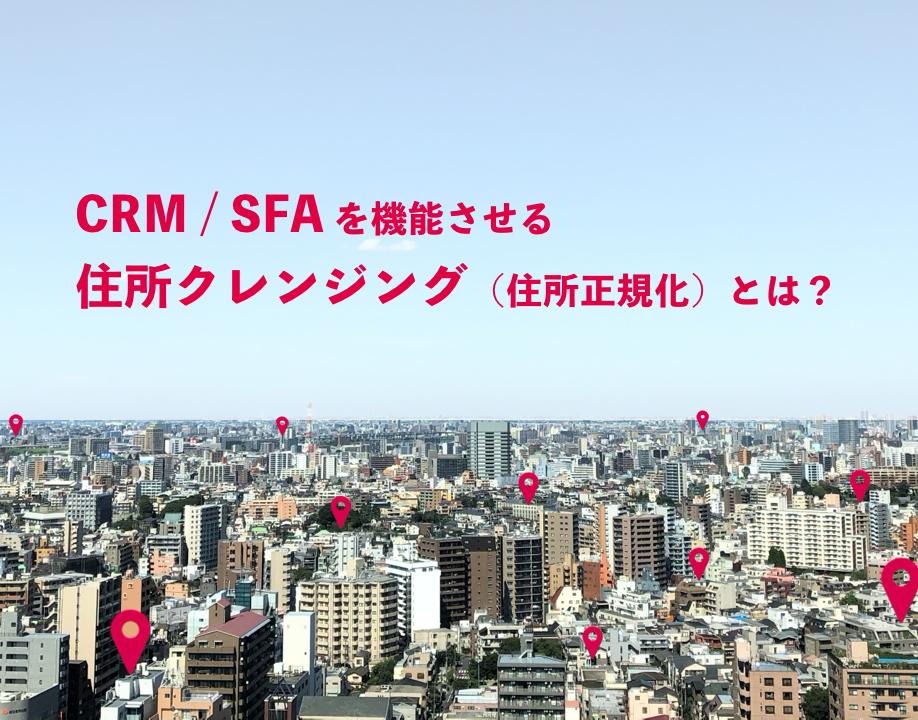 CRM / SFAで見過ごされがちな顧客情報管理の問題点。地図会社だからできるアプローチ−住所クレンジング(住所正規化)とは?
